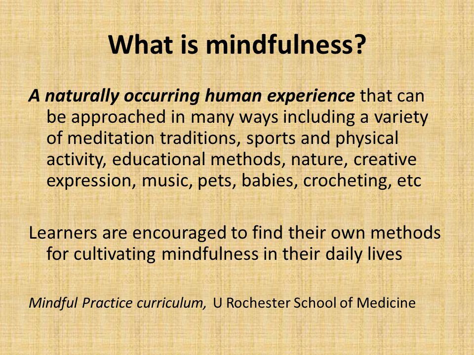 What is mindfulness? A naturally occurring human experience that can be approached in many ways including a variety of meditation traditions, sports a
