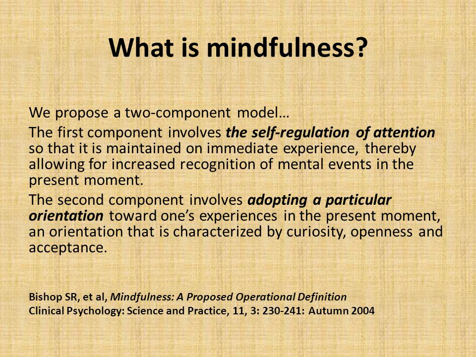 What is mindfulness? We propose a two-component model… The first component involves the self-regulation of attention so that it is maintained on immed