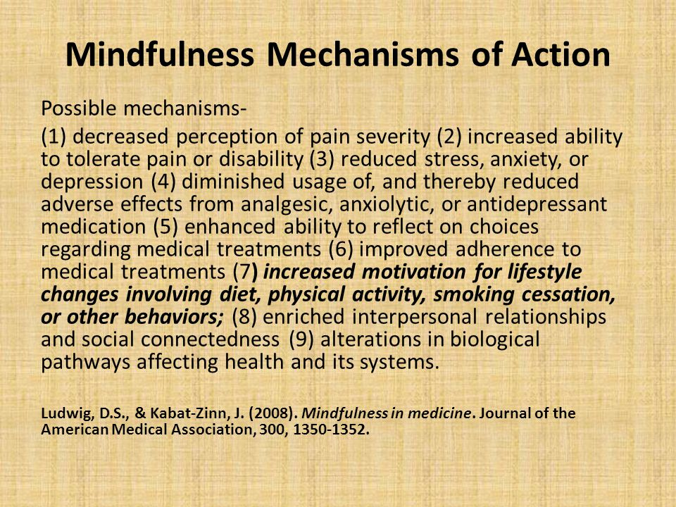 Mindfulness Mechanisms of Action Possible mechanisms- (1) decreased perception of pain severity (2) increased ability to tolerate pain or disability (