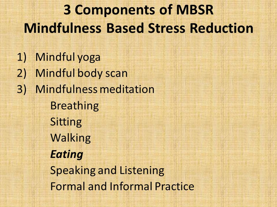 3 Components of MBSR Mindfulness Based Stress Reduction 1)Mindful yoga 2)Mindful body scan 3)Mindfulness meditation Breathing Sitting Walking Eating S