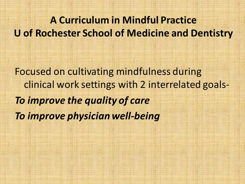 A Curriculum in Mindful Practice U of Rochester School of Medicine and Dentistry Focused on cultivating mindfulness during clinical work settings with