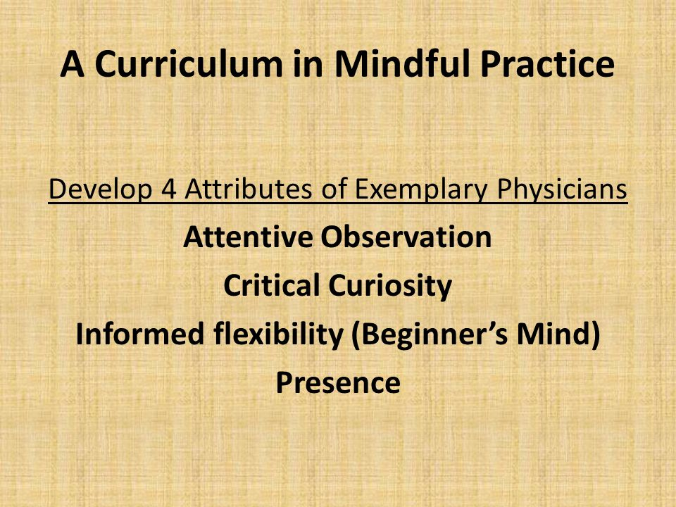 A Curriculum in Mindful Practice Develop 4 Attributes of Exemplary Physicians Attentive Observation Critical Curiosity Informed flexibility (Beginner'