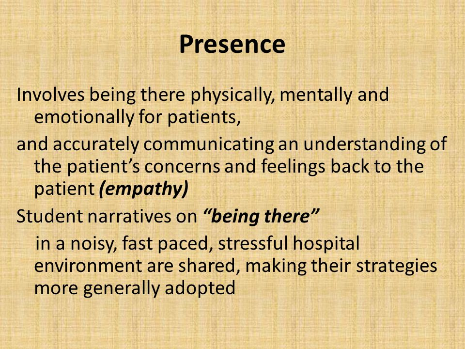 Presence Involves being there physically, mentally and emotionally for patients, and accurately communicating an understanding of the patient's concer