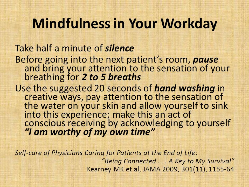 Mindfulness in Your Workday Take half a minute of silence Before going into the next patient's room, pause and bring your attention to the sensation o