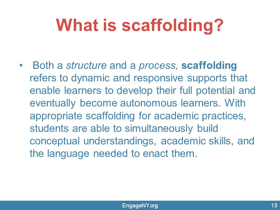 What is scaffolding? Both a structure and a process, scaffolding refers to dynamic and responsive supports that enable learners to develop their full