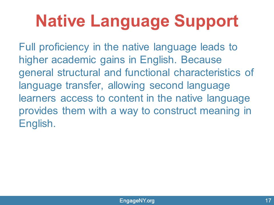 Native Language Support Full proficiency in the native language leads to higher academic gains in English. Because general structural and functional c