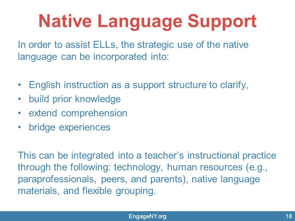 Native Language Support In order to assist ELLs, the strategic use of the native language can be incorporated into: English instruction as a support s