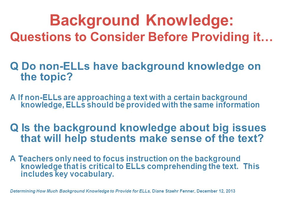 Background Knowledge: Questions to Consider Before Providing it… Q Do non-ELLs have background knowledge on the topic? A If non-ELLs are approaching a