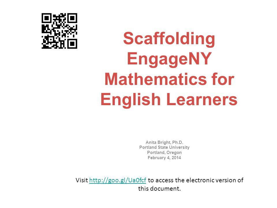 Scaffolding EngageNY Mathematics for English Learners Anita Bright, Ph.D. Portland State University Portland, Oregon February 4, 2014 Visit http://goo