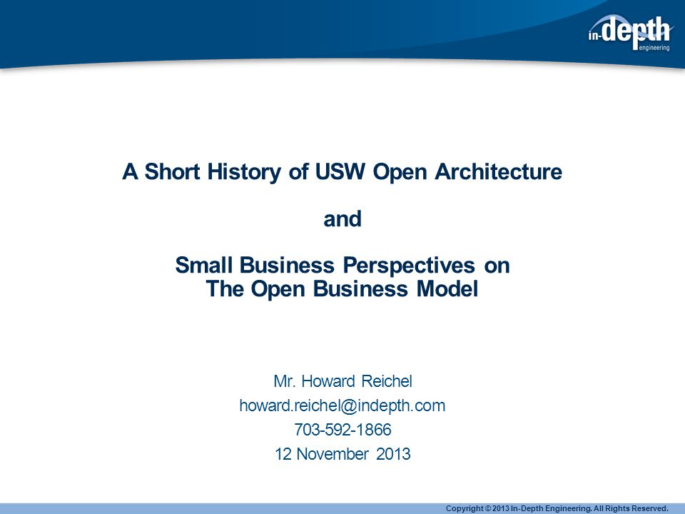 USW Open Architecture A few brave souls put forward the notion of USW commonality in a Open Architecture Commonality would allow a product line approach to applications - Concentration of resources – to save money - A best-of-the-best process Portable Software would make hardware variant reduction possible – which would save money Copyright © 2013 In-Depth Engineering.