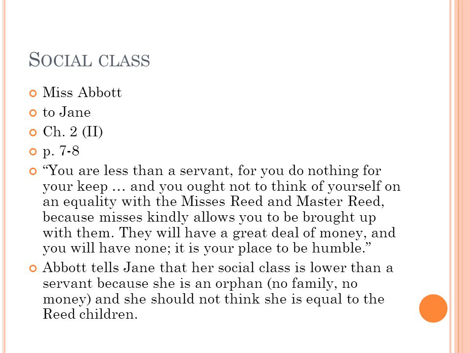 "S OCIAL CLASS John Reed to Jane Ch. 1 (I) p. 5 ""You have no business to take our books; you are a dependent, mamma says; you have no money; your fathe"