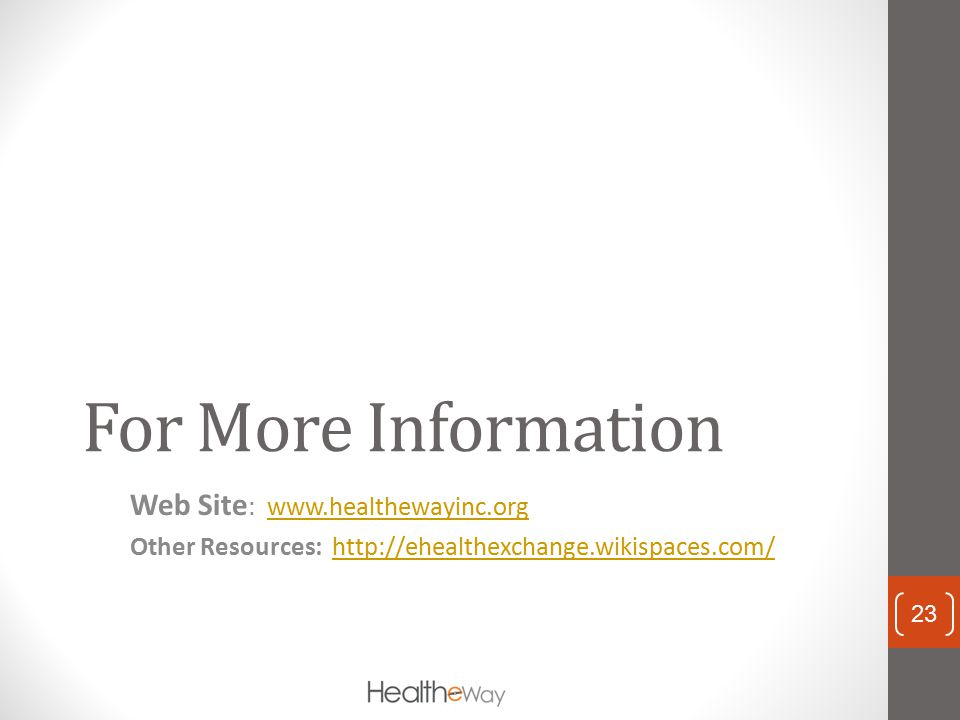 For More Information Web Site : www.healthewayinc.orgwww.healthewayinc.org Other Resources: http://ehealthexchange.wikispaces.com/http://ehealthexchan