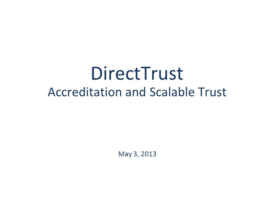 DirectTrust Accreditation and Scalable Trust May 3, 2013