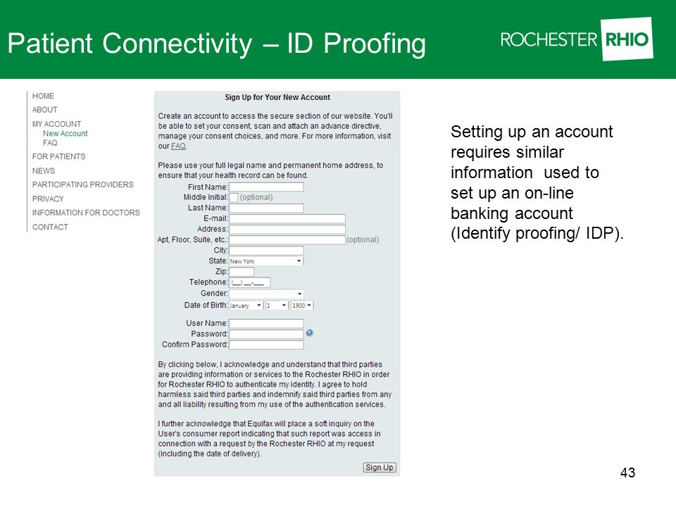 Setting up an account requires similar information used to set up an on-line banking account (Identify proofing/ IDP). 43 Patient Connectivity – ID Pr