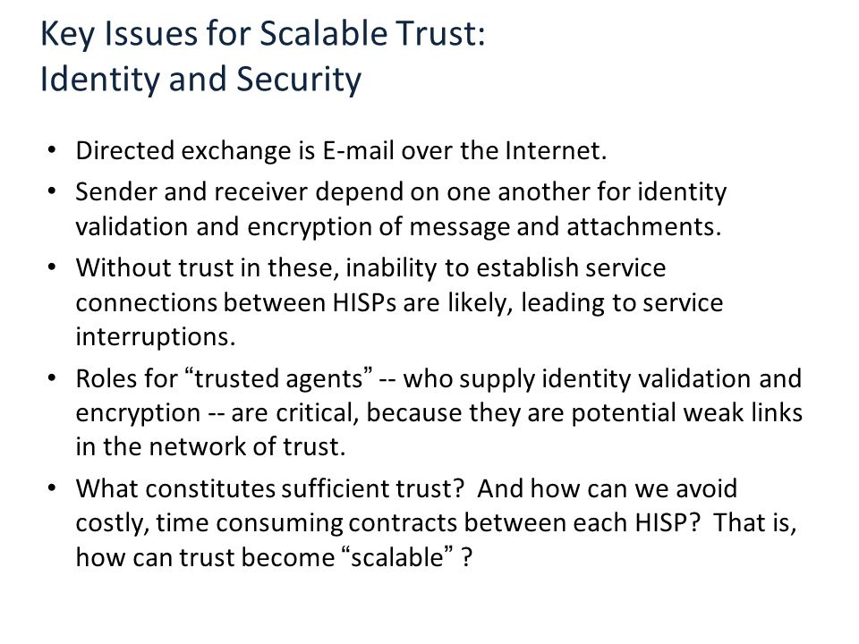 Key Issues for Scalable Trust: Identity and Security Directed exchange is E-mail over the Internet. Sender and receiver depend on one another for iden