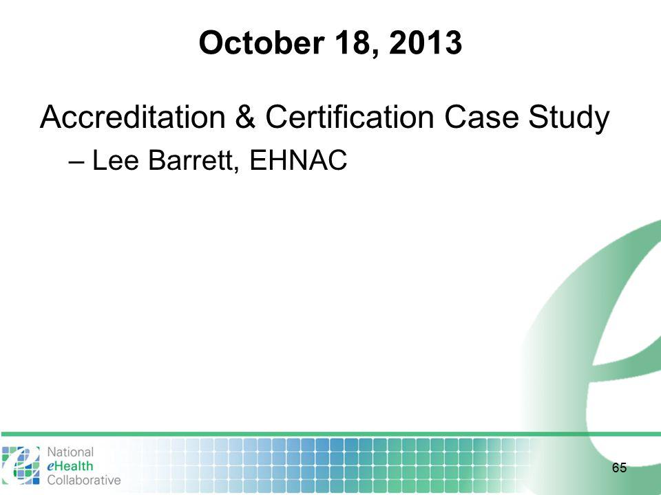 October 18, 2013 Accreditation & Certification Case Study – Lee Barrett, EHNAC 65