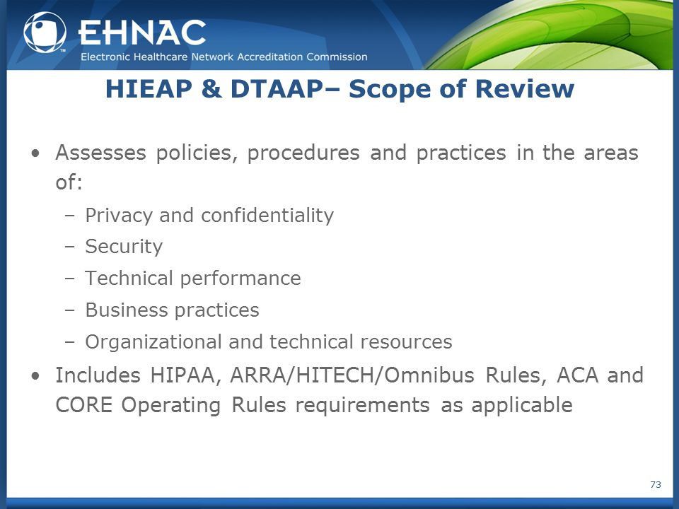 HIEAP & DTAAP– Scope of Review Assesses policies, procedures and practices in the areas of: –Privacy and confidentiality –Security –Technical performa