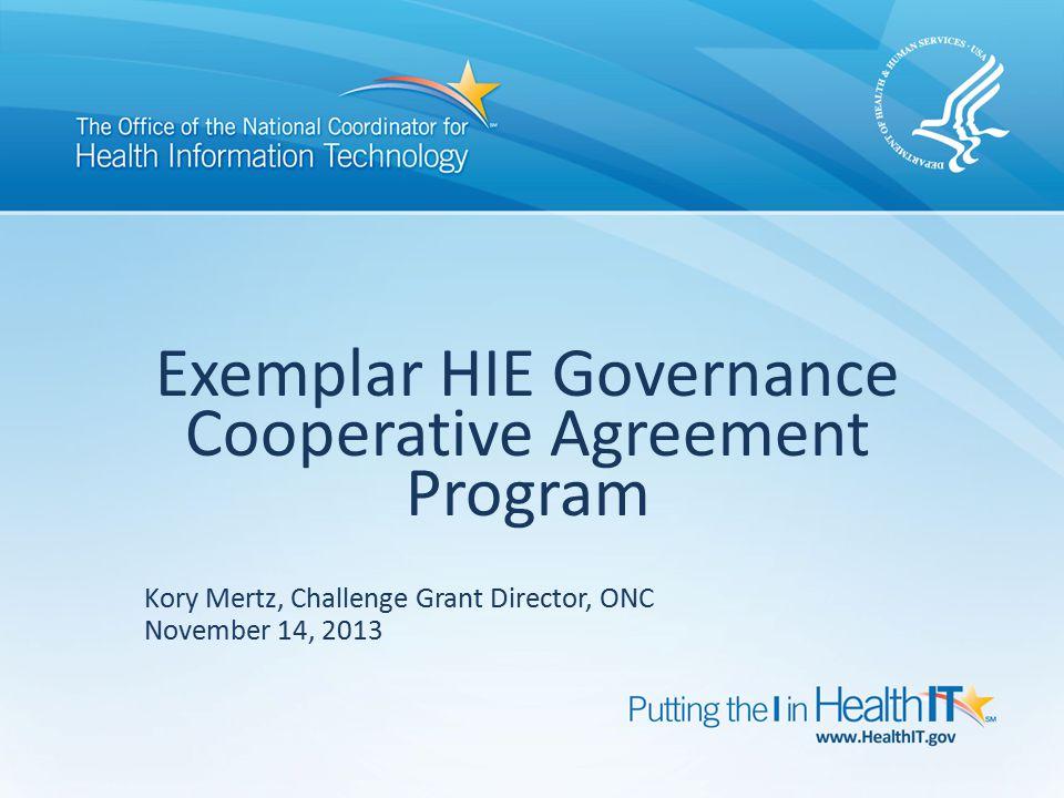 Exemplar HIE Governance Cooperative Agreement Program Kory Mertz, Challenge Grant Director, ONC November 14, 2013