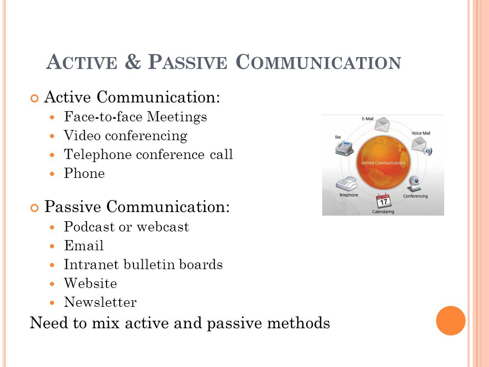 A CTIVE & P ASSIVE C OMMUNICATION Active Communication: Face-to-face Meetings Video conferencing Telephone conference call Phone Passive Communication: Podcast or webcast Email Intranet bulletin boards Website Newsletter Need to mix active and passive methods