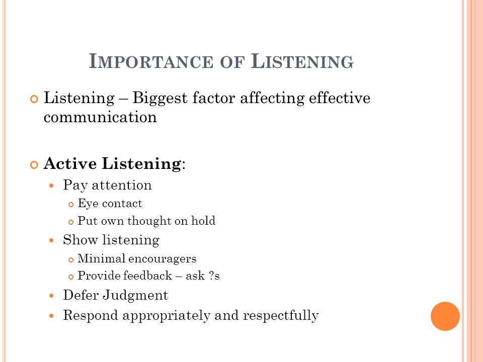 I MPORTANCE OF L ISTENING Listening – Biggest factor affecting effective communication Active Listening : Pay attention Eye contact Put own thought on hold Show listening Minimal encouragers Provide feedback – ask ?s Defer Judgment Respond appropriately and respectfully