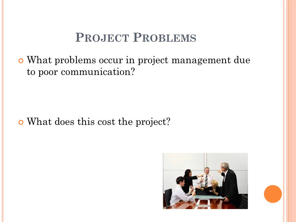 P ROJECT P ROBLEMS What problems occur in project management due to poor communication.