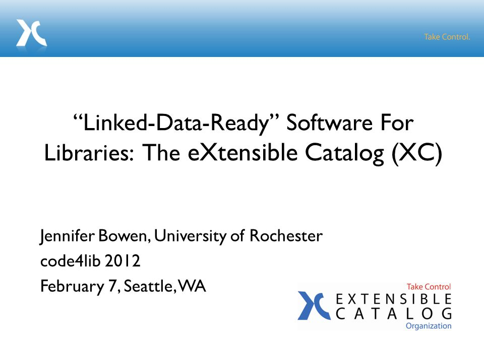 Jennifer Bowen, University of Rochester code4lib 2012 February 7, Seattle, WA Linked-Data-Ready Software For Libraries: The eXtensible Catalog (XC)