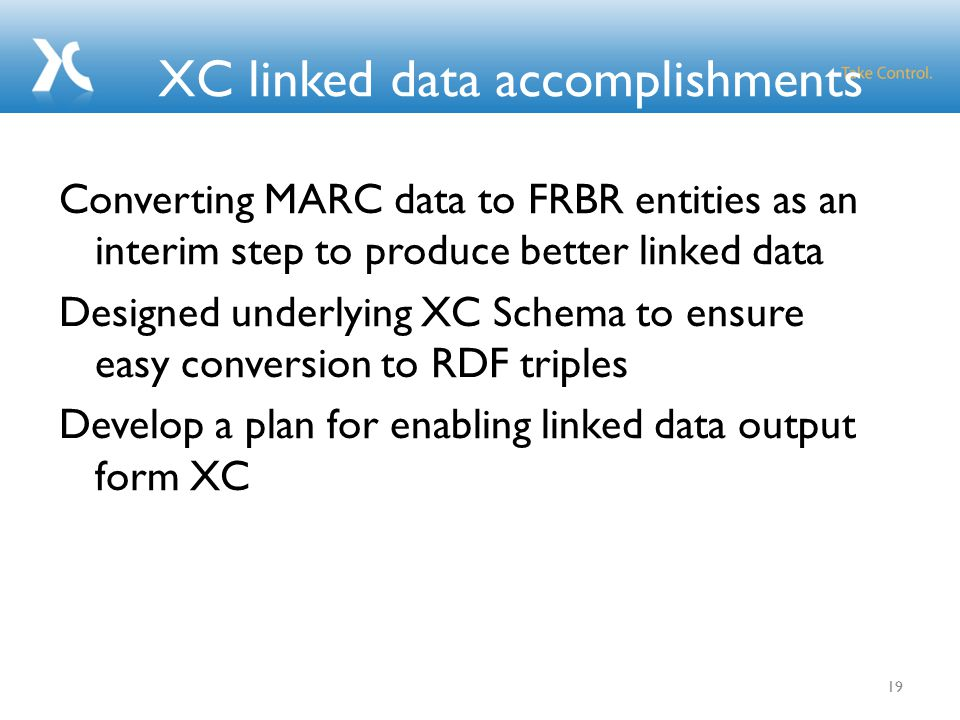XC linked data accomplishments 19 Converting MARC data to FRBR entities as an interim step to produce better linked data Designed underlying XC Schema to ensure easy conversion to RDF triples Develop a plan for enabling linked data output form XC