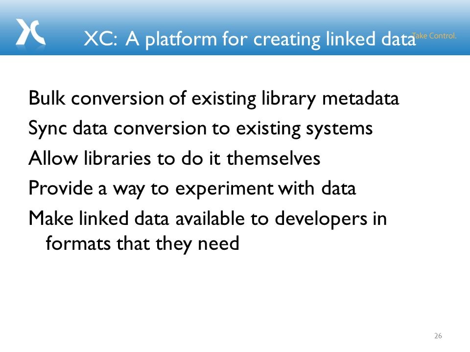 XC: A platform for creating linked data Bulk conversion of existing library metadata Sync data conversion to existing systems Allow libraries to do it themselves Provide a way to experiment with data Make linked data available to developers in formats that they need 26