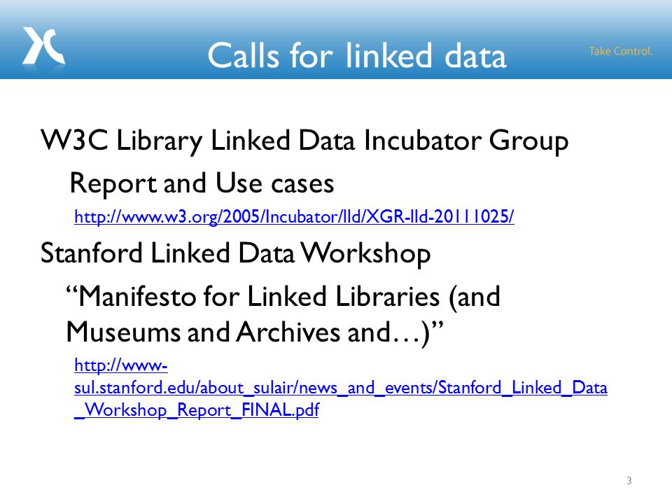 Calls for linked data W3C Library Linked Data Incubator Group Report and Use cases http://www.w3.org/2005/Incubator/lld/XGR-lld-20111025/ Stanford Linked Data Workshop Manifesto for Linked Libraries (and Museums and Archives and…) http://www- sul.stanford.edu/about_sulair/news_and_events/Stanford_Linked_Data _Workshop_Report_FINAL.pdf 3