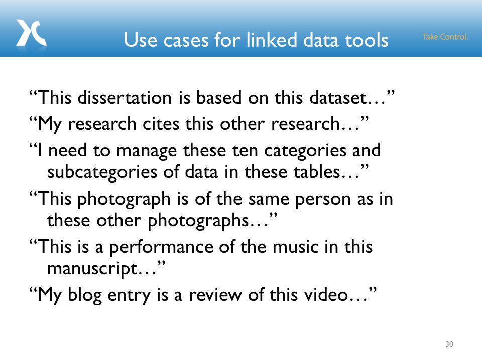 Use cases for linked data tools This dissertation is based on this dataset… My research cites this other research… I need to manage these ten categories and subcategories of data in these tables… This photograph is of the same person as in these other photographs… This is a performance of the music in this manuscript… My blog entry is a review of this video… 30
