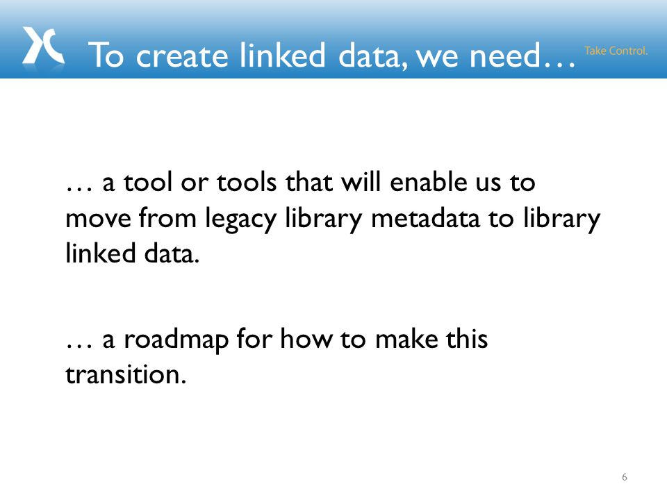 To create linked data, we need… … a tool or tools that will enable us to move from legacy library metadata to library linked data.