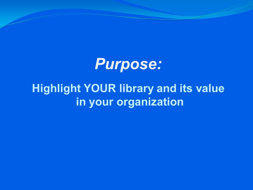 Purpose: Highlight YOUR library and its value in your organization