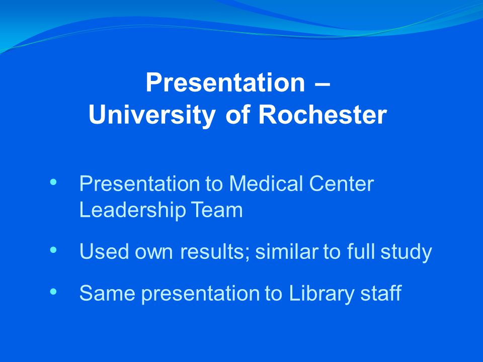 Presentation – University of Rochester Presentation to Medical Center Leadership Team Used own results; similar to full study Same presentation to Library staff
