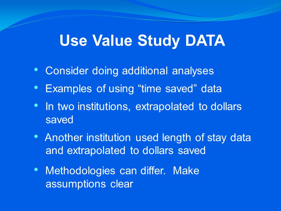 Use Value Study DATA Consider doing additional analyses Examples of using time saved data In two institutions, extrapolated to dollars saved Another institution used length of stay data and extrapolated to dollars saved Methodologies can differ.
