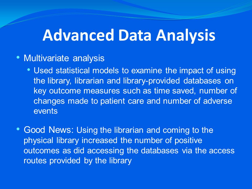 Advanced Data Analysis Multivariate analysis Used statistical models to examine the impact of using the library, librarian and library-provided databases on key outcome measures such as time saved, number of changes made to patient care and number of adverse events Good News: Using the librarian and coming to the physical library increased the number of positive outcomes as did accessing the databases via the access routes provided by the library