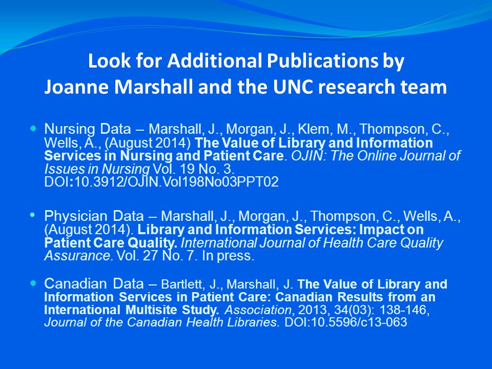 Look for Additional Publications by Joanne Marshall and the UNC research team Nursing Data – Marshall, J., Morgan, J., Klem, M., Thompson, C., Wells, A., (August 2014) The Value of Library and Information Services in Nursing and Patient Care.