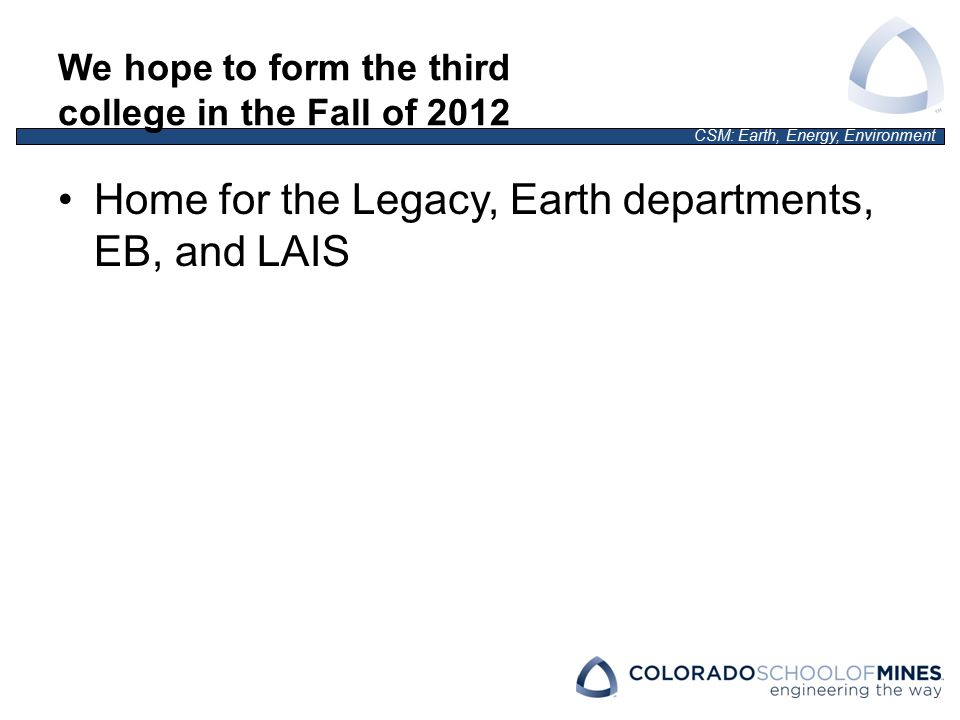 CSM: Earth, Energy, Environment We hope to form the third college in the Fall of 2012 Home for the Legacy, Earth departments, EB, and LAIS