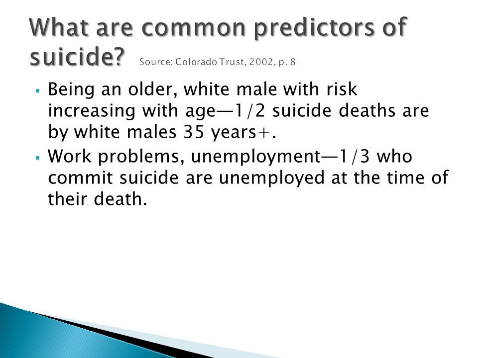  Being an older, white male with risk increasing with age—1/2 suicide deaths are by white males 35 years+.