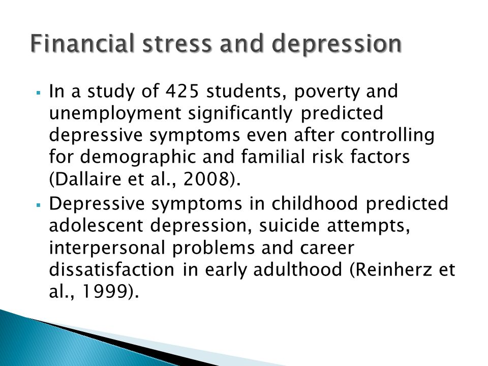  In a study of 425 students, poverty and unemployment significantly predicted depressive symptoms even after controlling for demographic and familial risk factors (Dallaire et al., 2008).
