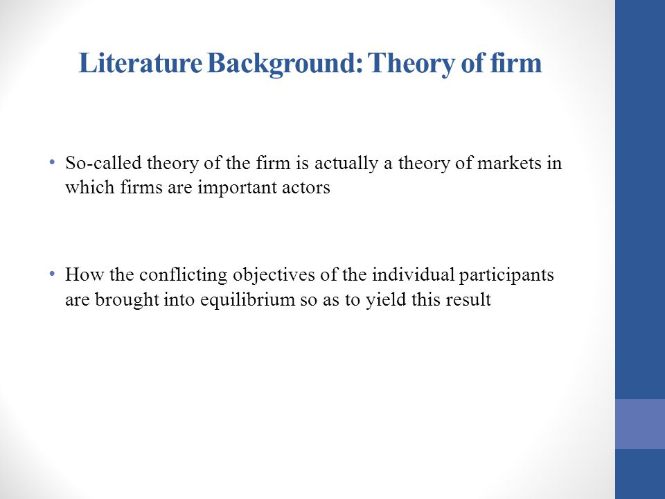 Literature Background: Theory of firm So-called theory of the firm is actually a theory of markets in which firms are important actors How the conflic