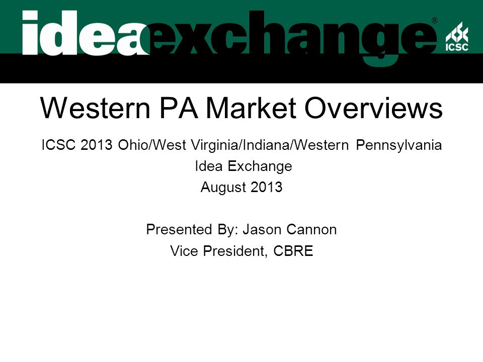 Western PA Market Overviews ICSC 2013 Ohio/West Virginia/Indiana/Western Pennsylvania Idea Exchange August 2013 Presented By: Jason Cannon Vice President, CBRE