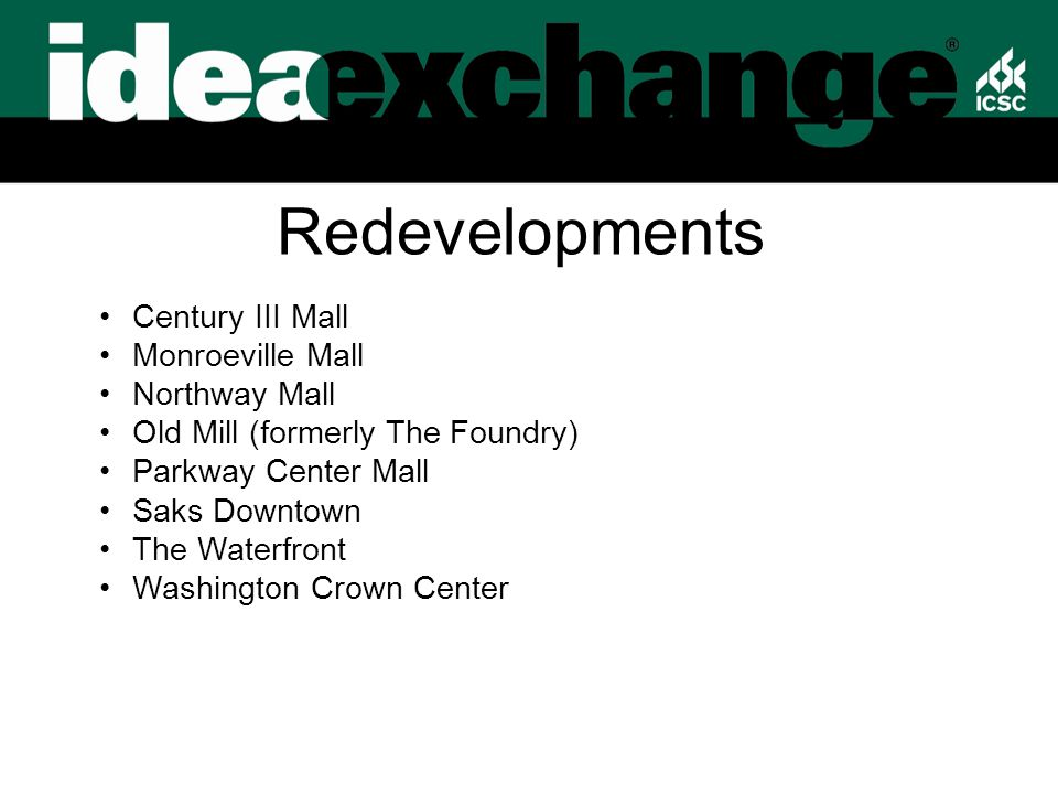 Redevelopments Century III Mall Monroeville Mall Northway Mall Old Mill (formerly The Foundry) Parkway Center Mall Saks Downtown The Waterfront Washington Crown Center