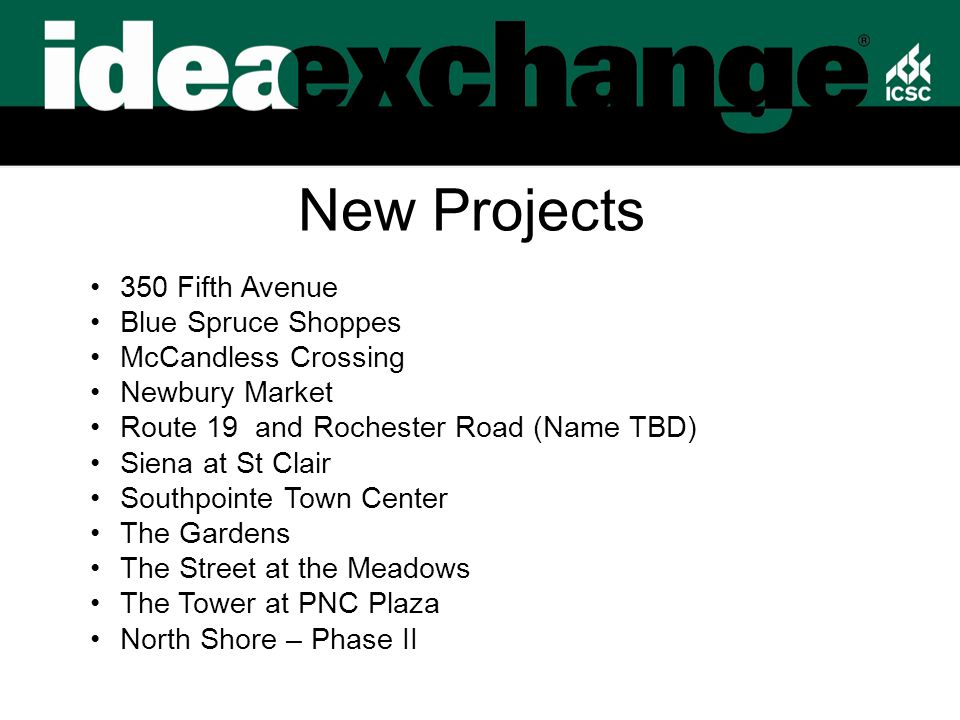 New Projects 350 Fifth Avenue Blue Spruce Shoppes McCandless Crossing Newbury Market Route 19 and Rochester Road (Name TBD) Siena at St Clair Southpointe Town Center The Gardens The Street at the Meadows The Tower at PNC Plaza North Shore – Phase II