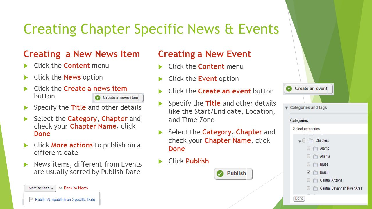 Creating Chapter Specific News & Events Creating a New News Item  Click the Content menu  Click the News option  Click the Create a news item button  Specify the Title and other details  Select the Category, Chapter and check your Chapter Name, click Done  Click More actions to publish on a different date  News items, different from Events are usually sorted by Publish Date Creating a New Event  Click the Content menu  Click the Event option  Click the Create an event button  Specify the Title and other details like the Start/End date, Location, and Time Zone  Select the Category, Chapter and check your Chapter Name, click Done  Click Publish