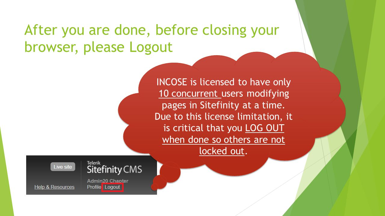 After you are done, before closing your browser, please Logout INCOSE is licensed to have only 10 concurrent users modifying pages in Sitefinity at a time.