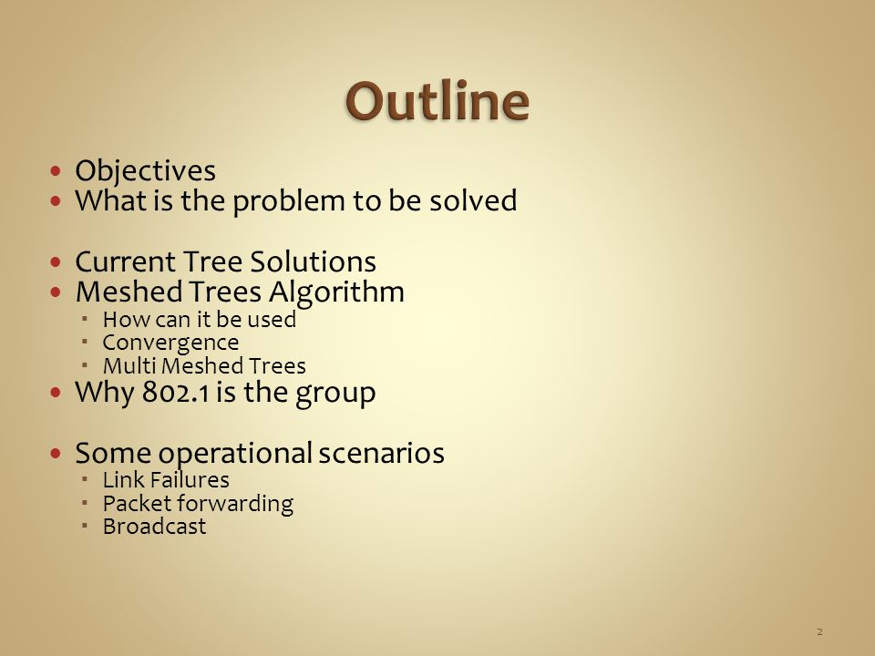 Objectives What is the problem to be solved Current Tree Solutions Meshed Trees Algorithm  How can it be used  Convergence  Multi Meshed Trees Why 802.1 is the group Some operational scenarios  Link Failures  Packet forwarding  Broadcast 2