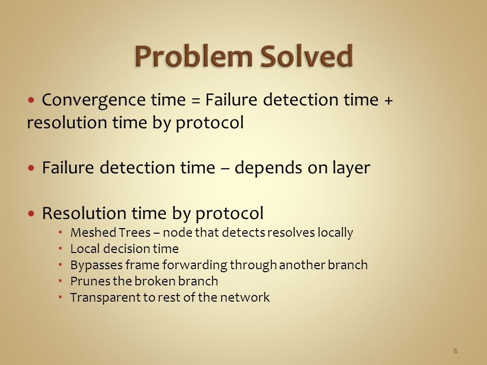 Convergence time = Failure detection time + resolution time by protocol Failure detection time – depends on layer Resolution time by protocol  Meshed Trees – node that detects resolves locally  Local decision time  Bypasses frame forwarding through another branch  Prunes the broken branch  Transparent to rest of the network 6