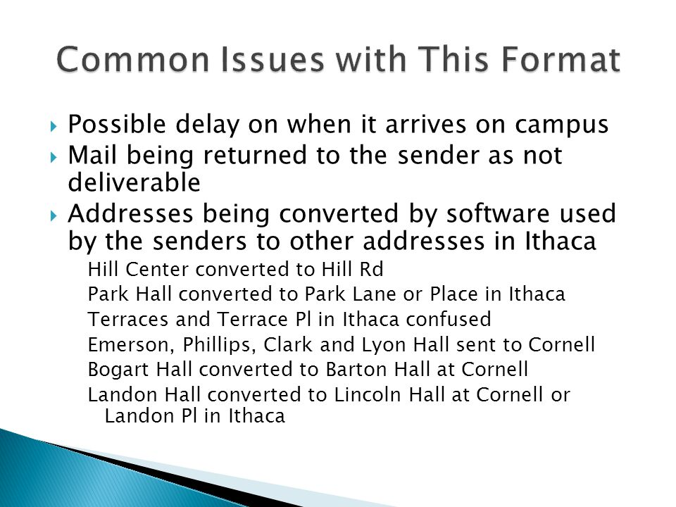  Possible delay on when it arrives on campus  Mail being returned to the sender as not deliverable  Addresses being converted by software used by the senders to other addresses in Ithaca Hill Center converted to Hill Rd Park Hall converted to Park Lane or Place in Ithaca Terraces and Terrace Pl in Ithaca confused Emerson, Phillips, Clark and Lyon Hall sent to Cornell Bogart Hall converted to Barton Hall at Cornell Landon Hall converted to Lincoln Hall at Cornell or Landon Pl in Ithaca