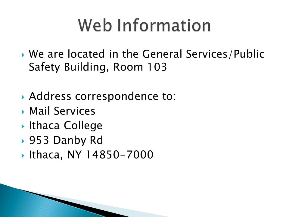  We are located in the General Services/Public Safety Building, Room 103  Address correspondence to:  Mail Services  Ithaca College  953 Danby Rd  Ithaca, NY 14850-7000