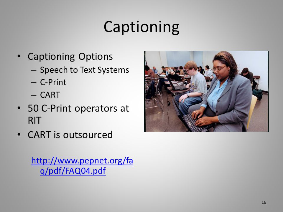 Captioning Captioning Options – Speech to Text Systems – C-Print – CART 50 C-Print operators at RIT CART is outsourced http://www.pepnet.org/fa q/pdf/FAQ04.pdf 16